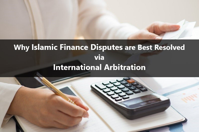 Islamic Finance Disputes are Best Resolved via International Arbitration